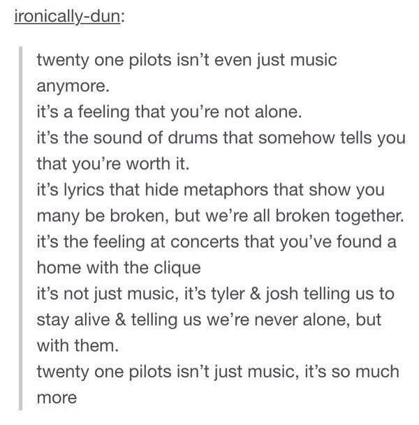 When I listen to Twenty one pilots I feel like someone finally understands even though I haven't said a word. It's the greatest feeling in the world