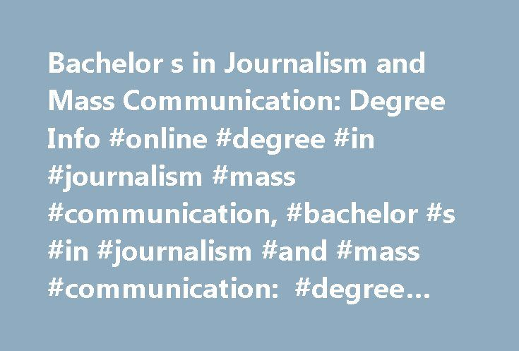 Bachelor s in Journalism and Mass Communication: Degree Info #online #degree #in #journalism #mass #communication, #bachelor #s #in #journalism #and #mass #communication: #degree #info http://swaziland.nef2.com/bachelor-s-in-journalism-and-mass-communication-degree-info-online-degree-in-journalism-mass-communication-bachelor-s-in-journalism-and-mass-communication-degree-info/  # Bachelor s in Journalism and Mass Communication: Degree Info Essential Information Bachelor of Arts (BA) and…