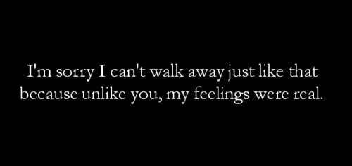 i'm sorry i can't walk away just like that because unlike you, my feelings were real