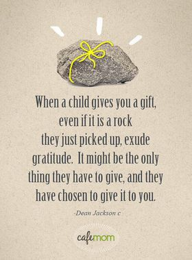When a child gives you a gift, even if it is a rock ... http://thestir.cafemom.com/being_a_mom/150896/12_quotes_about_motherhood_that