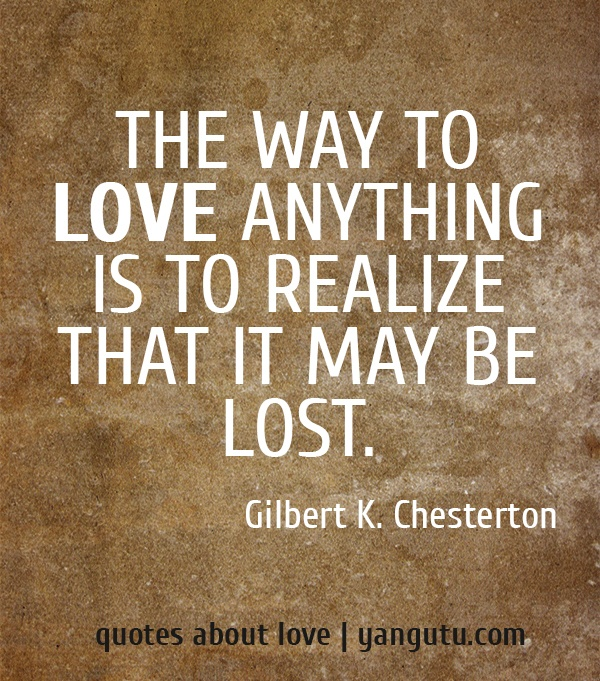 The way to love anything is to realize that it may be lost, ~ Gilbert K. Chesterton <3 Quotes about love #quotes, #love, #sayings, https://apps.facebook.com/yangutu