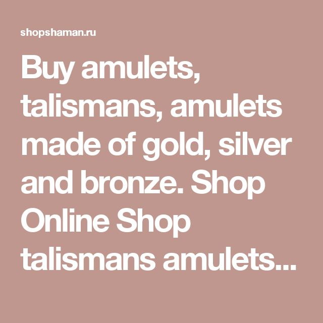 "Buy amulets, talismans, amulets made of gold, silver and bronze.  Shop Online Shop talismans amulets, talismans, amulets and ethnic goods ""Shaman""."