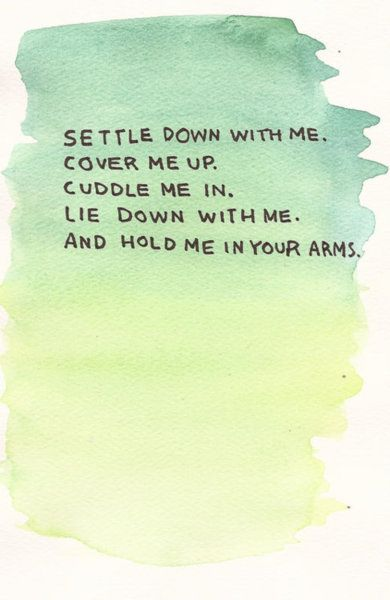 settle down with me cover me up cuddle me in lie down with me and hold me in your arms, words, cute, quotes
