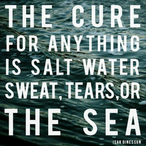 The cure for anything is salt water. Sweat, tears, or the sea.