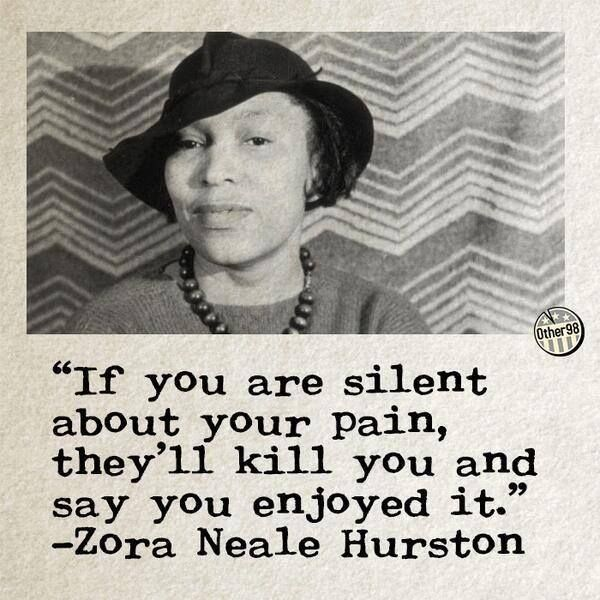 """If you are silent about your pain, they'll kill you and say you enjoyed it."" ° -Zora Neale Hurston"