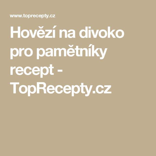 Hovězí na divoko pro pamětníky recept - TopRecepty.cz