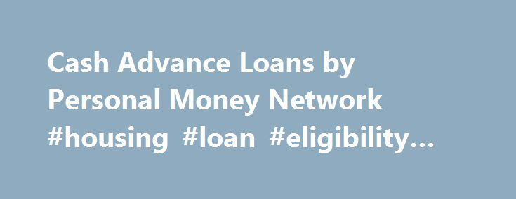Cash Advance Loans by Personal Money Network #housing #loan #eligibility #calculator http://loan.remmont.com/cash-advance-loans-by-personal-money-network-housing-loan-eligibility-calculator/  #small cash loans # Does Credit Matter? Bad Credit or No Credit OK! APR: For payday loans, cash advances, short-term installment loans and similar loan products, the APR can effectively be expressed in a range between 547.5% to 999.45%, based on the length of the loan and the principal amount. However…