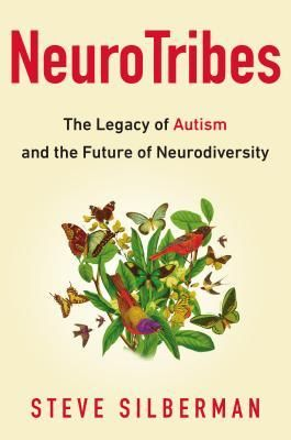 NeuroTribes: The Legacy of Autism and The Future of Neurodiversity by Steve Silberman