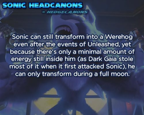Sonic can still transform into a Werehog even after the events of Unleashed, yet because there's only a minimal amount of energy still inside him (as Dark Gaia stole most of it when it first attacked Sonic), he can only transform during a full moon.