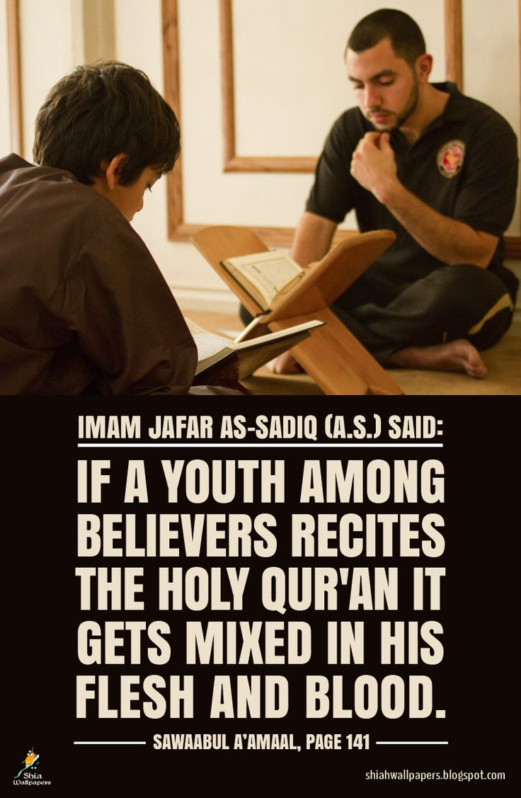 Imam Jafar As-Sadiq (A.S.) said: If a youth among believers recites the Holy Qur'an it gets mixed in his flesh and blood. Ref: Sawaabul A'amaal, page 141