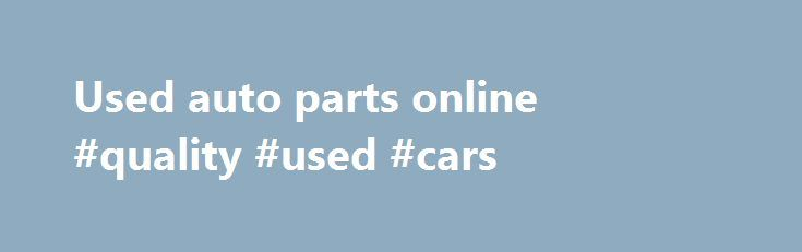 Used auto parts online #quality #used #cars http://south-africa.remmont.com/used-auto-parts-online-quality-used-cars/  #used auto parts online # We buy all Cars, Commercial Vehicles and Trucks! Top Dollar Paid! About Us Used Car Parts Online is a family business, part of the Toyrolla Group, with over 25 years experience in the industry. We supply high quality used parts for all makes and models, including used and reconditioned engines, at competitive prices. Our large range spans from cars…