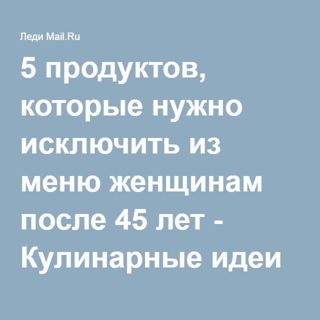5 продуктов, которые нужно исключить из меню женщинам после 45 лет - Кулинарные идеи - Леди Mail.Ru