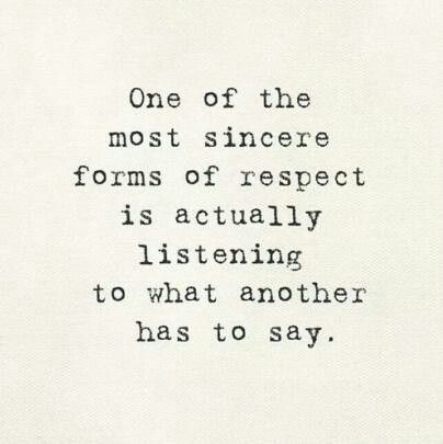 Respect someone enough to truly listen to them, even if what they have to say makes you uncomfortable. Just listen.