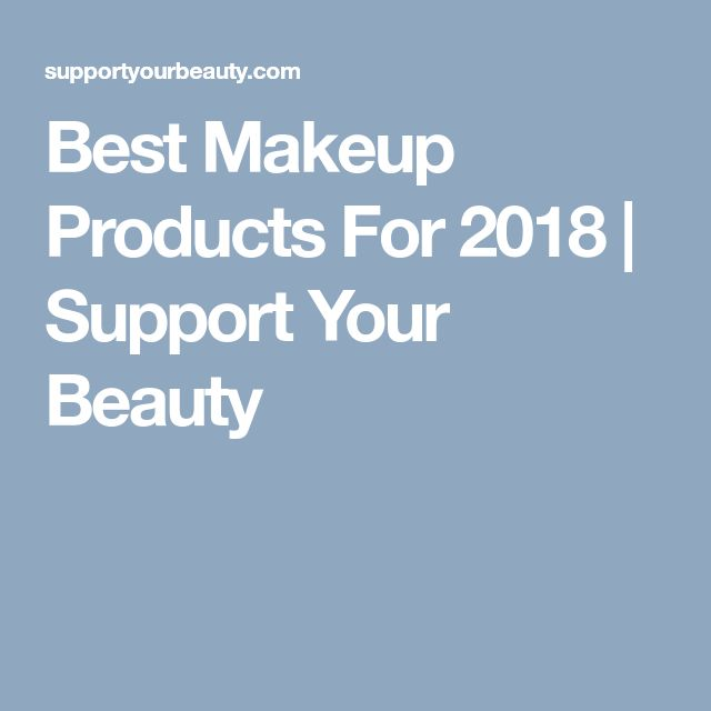 Best Makeup Products For 2018 | Support Your Beauty