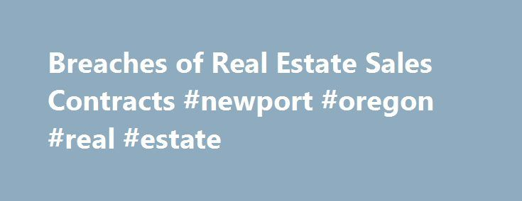 Breaches of Real Estate Sales Contracts #newport #oregon #real #estate http://real-estate.nef2.com/breaches-of-real-estate-sales-contracts-newport-oregon-real-estate/  #real estate contract # How Breaches of Real Estate Sales Contracts Play Out in Residential Home Sales A real estate purchase agreement or contract of sale contains many terms and conditions of sale. Both parties have a lot of tasks to handle between the date the contract is signed and the date the deal closes, typically a…