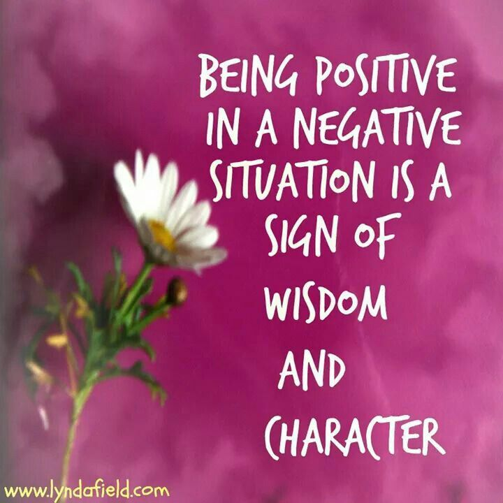 Being positive in a negative situation is a sign of wisdom
