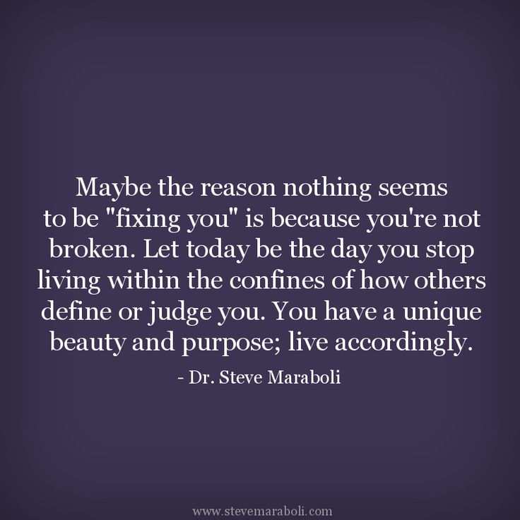 """Maybe the reason nothing seems to be ""fixing you"" is because you're not broken. Let today be the day you stop living within the confines of how others define or judge you. You have a unique beauty and purpose; live accordingly."" - Steve Maraboli #quote"