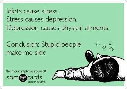 Idiots cause stress. I figured it out! Stupid people make me sick :)