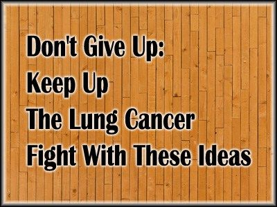 Don't Give Up: Keep Up The Lung Cancer Fight With These Ideas - Lung Cancer Blog