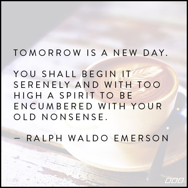 """Tomorrow is a new day. You shall begin it serenely and with too high a spirit to be encumbered with your old nonsense."" ~Ralph Waldo Emerson ...."