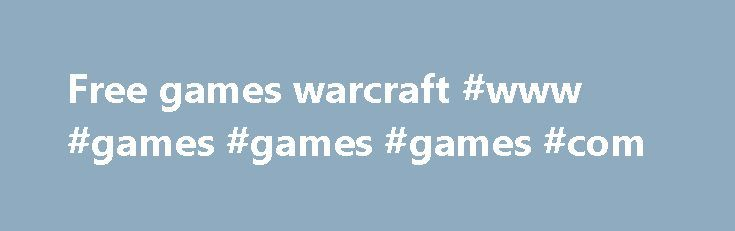 Free games warcraft #www #games #games #games #com http://game.remmont.com/free-games-warcraft-www-games-games-games-com/  Free games warcraft By joseph 2003. Meeof The first three games in the Warcraft series, including their. In 2013, Blizzard announced a new online free -to-play trading card. You can try World of Warcraft FREE with the Starter Edition, or get a game subscription to greatly enhance your experience. Getting started is easier than ever.…