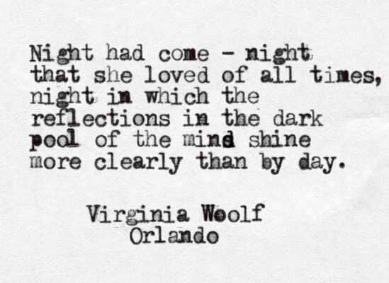 """Night had come--night that she loved of all times, night in which the reflections in the dark pool of the mind shine more clearly than by day."" -Virginia Woolf 