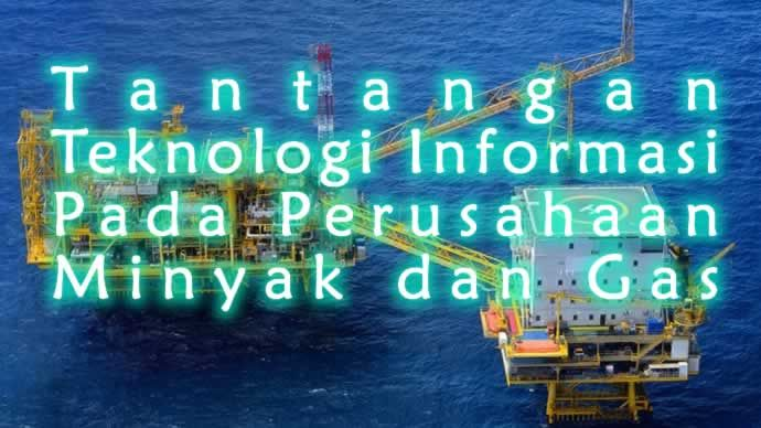 Teknologi informasi pertambangan minyak dan gas memerlukan teknik spesifik seperti dengan virtualisasi data untuk dapat mendukung pelaporan real-time.