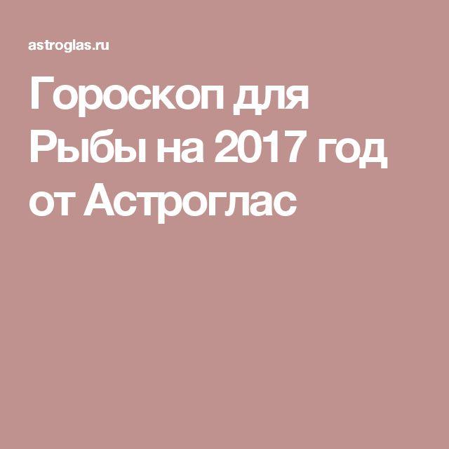 Гороскоп для Рыбы на 2017 год от Астроглас
