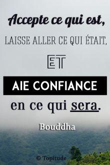Accepte ce qui est, laisse aller ce qui était et aie confiance en ce qui sera, Bouddha. Retrouvez chaque jour de nouvelles citations de motivation sur www.topitude.fr
