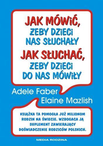 Adele Faber, Elaine Mazlish - Jak mówić żeby dzieci nas słuchały, jak słuchać żeby dzieci do nas mówiły