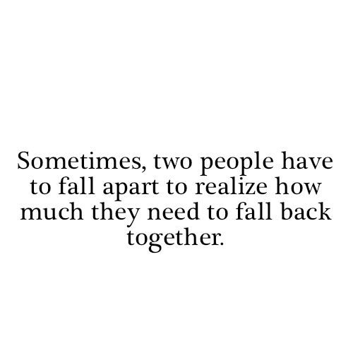 Sometimes, two people have to fall apart to realize how much they need to fall back together #ohlovequotes