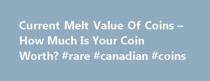 Current Melt Value Of Coins – How Much Is Your Coin Worth? #rare #canadian #coins http://coin.remmont.com/current-melt-value-of-coins-how-much-is-your-coin-worth-rare-canadian-coins/  #coin # Gold and silver have been acquired for centuries as a form of wealth preservation, as a long-term store of value and as safe-haven assets in times of financial and political turmoil. And, there is lots of that coming our way. Gold and silver bullion are the ultimate form of financial insurance and…