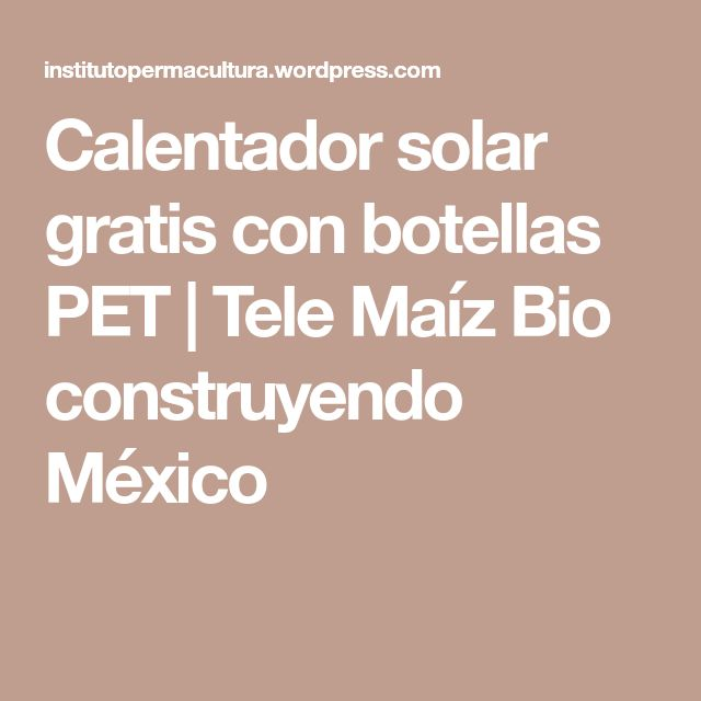 Calentador solar gratis con botellas PET | Tele Maíz Bio construyendo México