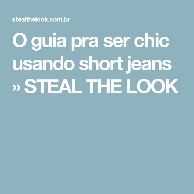 O guia pra ser chic usando short jeans » STEAL THE LOOK