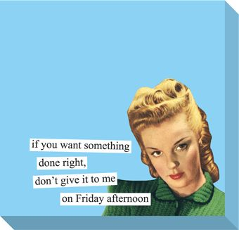 Sticky Notes from Anne Taintor: if you want something done right, don't give it to me on Friday afternoon