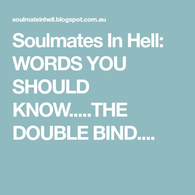 Soulmates In Hell: WORDS YOU SHOULD KNOW.....THE DOUBLE BIND....