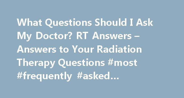 What Questions Should I Ask My Doctor? RT Answers – Answers to Your Radiation Therapy Questions #most #frequently #asked #interview #questions http://ask.remmont.com/what-questions-should-i-ask-my-doctor-rt-answers-answers-to-your-radiation-therapy-questions-most-frequently-asked-interview-questions/  #ask an md # What Questions Should I Ask My Doctor? Quick Links Questions to ask about radiation safety Radiation is a safe, highly effective cancer treatment. However, because radiation is…
