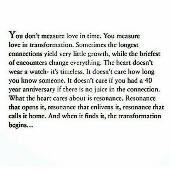 You don't measure love in time. You measure love in transformation. Sometimes the longest connections yield very little growth, while the briefest of encounters change everything. The heart doesn't wear a watch- it's timeless. It doesn't care how long you know someone... it doesn't care if You had a 40 year anniversary, ....what the heart cares about is resonance. Resonance that opens it, resonance that enlivens it, resonance that calls it home. And when it finds it, the transformation…