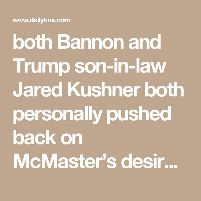 """both Bannon and Trump son-in-law Jared Kushner pushed back on McMaster's desire to fire Cohen-Watnick because he is """"helping run the pushback operation on Russia with Nunes."""" (Cohen-Watnick Was Brought to the White House by Michael Flynn http://heavy.com/news/2017/03/ezra-cohen-watnick-devin-nunes-sources-wiretapping-intelligence-donald-trump-nsc-wife-who-is-age-staffer/ )"""