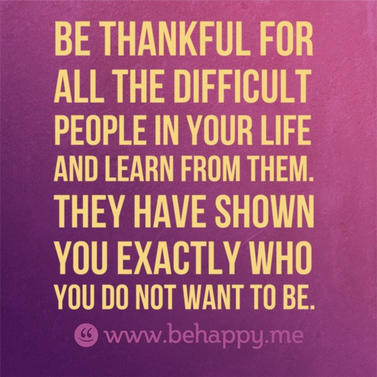 Be thankful for  all the difficult  people in your life  and learn from them.  They have shown  you exactly who  you do not want to be.
