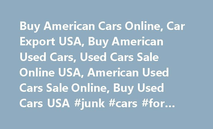 Buy American Cars Online, Car Export USA, Buy American Used Cars, Used Cars Sale Online USA, American Used Cars Sale Online, Buy Used Cars USA #junk #cars #for #cash http://car.nef2.com/buy-american-cars-online-car-export-usa-buy-american-used-cars-used-cars-sale-online-usa-american-used-cars-sale-online-buy-used-cars-usa-junk-cars-for-cash/  #usèd cars # Car Shipping Methods Buy American Cars and used car sale online worldwide.[...]