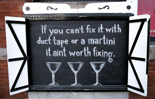 If you can't fix it with duct tape or a martini it ain't worth fixing.