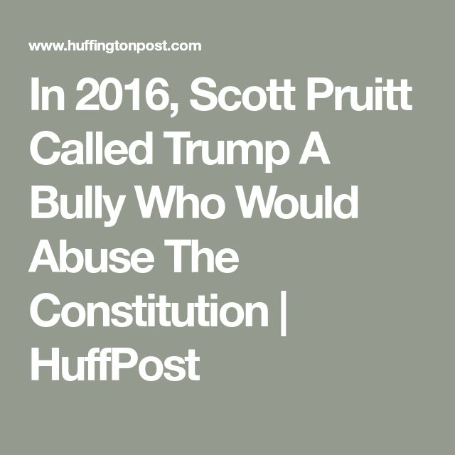 In 2016, Scott Pruitt Called Trump A Bully Who Would Abuse The Constitution   HuffPost