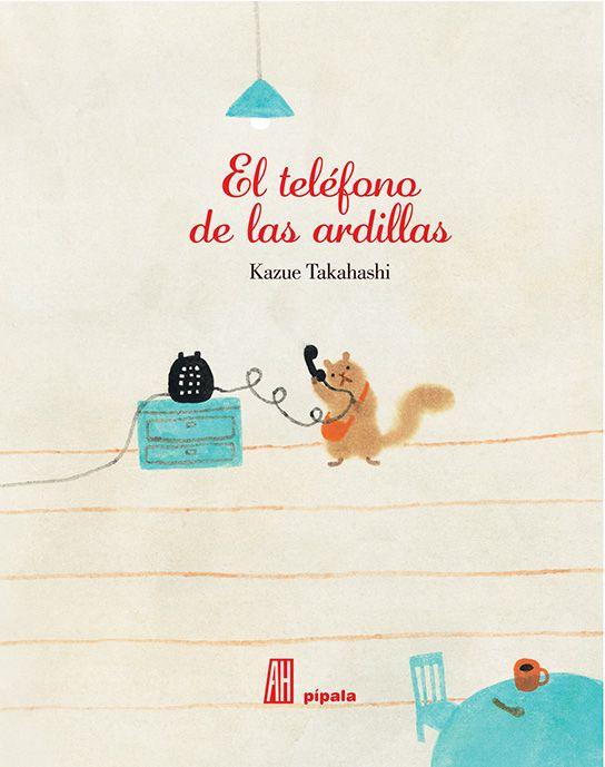 """""""El teléfono de las ardillas"""" de Kazue Takahashi. Este libro explica porqué las ardillas corren por los cables de teléfono. En el pueblo de las ardillas hay un congreso que explica el funcionamiento del teléfono. Maravilladas, las ardillas tienden lianas que sirven de cables y las conectan a teléfonos hechos de arcilla. Esa misma noche, una ardillita querrá hablar con su abuela y tendrá que lanzarse a correr por los cables del teléfono, de su casa hasta la de su abuela. (+6)"""