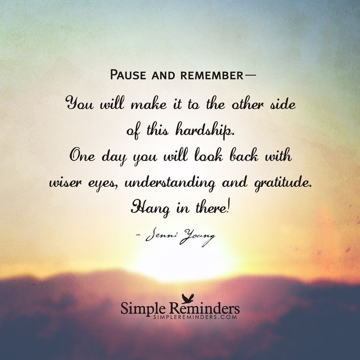 You will make it to the other side of this hardship. One day you will look back with wiser eyes, understanding and gratitude. Hang in there! — Jenni Young