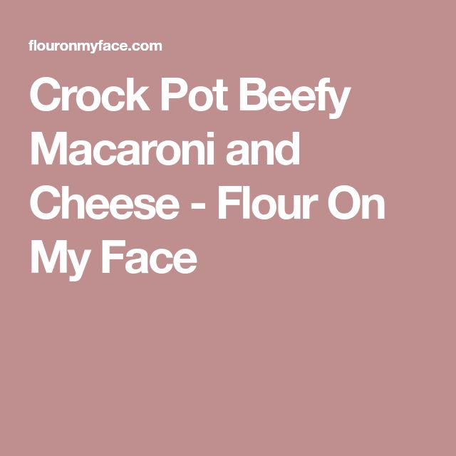 Crock Pot Beefy Macaroni and Cheese - Flour On My Face
