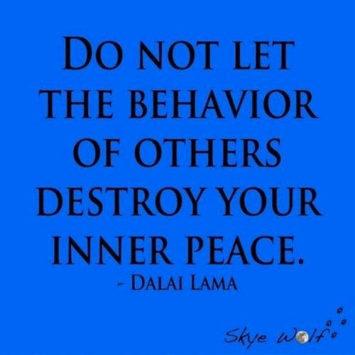 Do not let the behavior of others destroy your inner peace. truth..