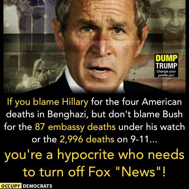 "If you blame Hillary for the four American deaths in Benghazi, but don't blame Bush for the 87 embassy deaths under his watch or the 2,996 deaths on 9/11/01...you're a hypocrite who needs to turn off Fox ""News""!"