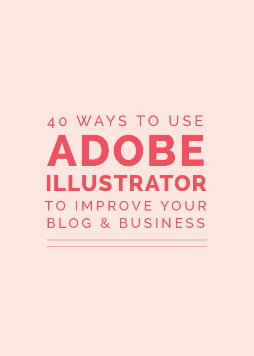 40 Ways to Use Adobe Illustrator to Improve Your Blog and Business