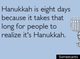 Hanukkah is 8 days because it takes that long for people to realize its Hanukkah.